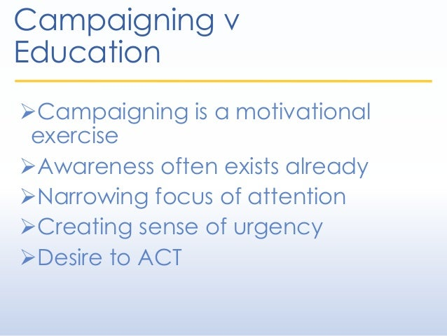 Campaigning v Education Campaigning is a motivational exercise Awareness often exists already Narrowing focus of attent...