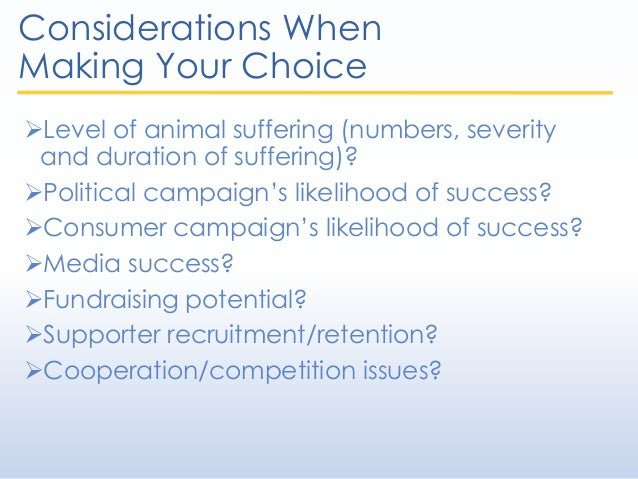 Considerations When Making Your Choice Level of animal suffering (numbers, severity and duration of suffering)? Politica...