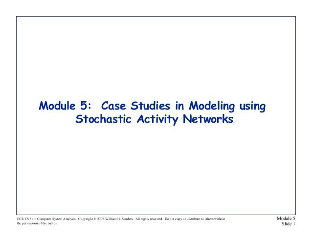 Module 5 Slide 1 ECE/CS 541: Computer System Analysis. Copyright © 2006 William H. Sanders. All rights reserved. Do not co...