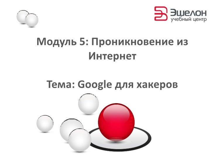 Модуль 5:Проникновение из Интернет<br />Тема: Google для хакеров<br />