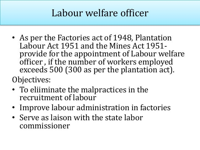 Duties and responsibilities of Labour welfare officer • Advisory- give advises and suggestions for the formulation of comp...