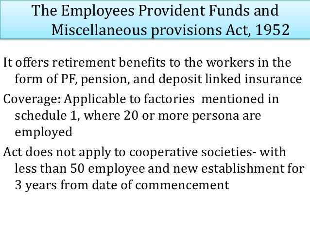 The Employees Provident Funds and Miscellaneous provisions Act, 1952 Benefits of the Act: Provident fund Scheme : Contribu...
