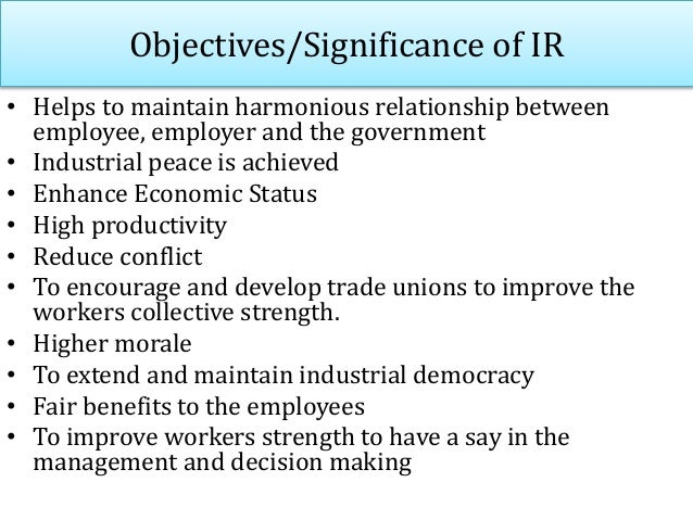 Objectives/Significance of IR • Helps to maintain harmonious relationship between employee, employer and the government • ...