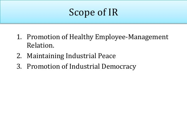 Scope of IR 1. Promotion of Healthy Employee-Management Relation. 2. Maintaining Industrial Peace 3. Promotion of Industri...