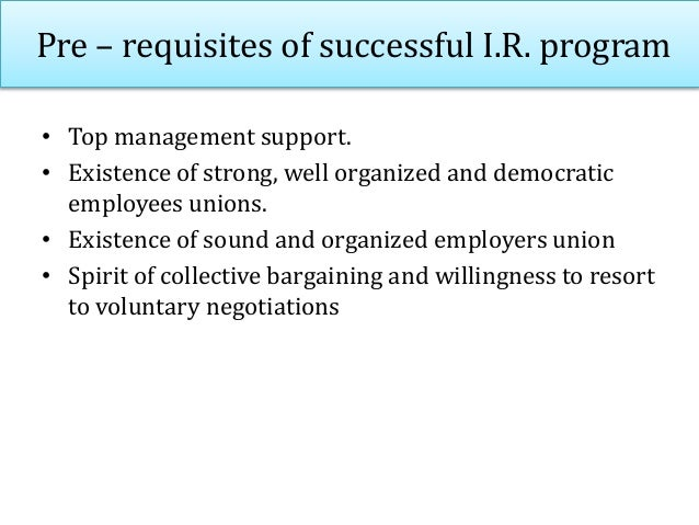 Pre – requisites of successful I.R. program • Top management support. • Existence of strong, well organized and democratic...