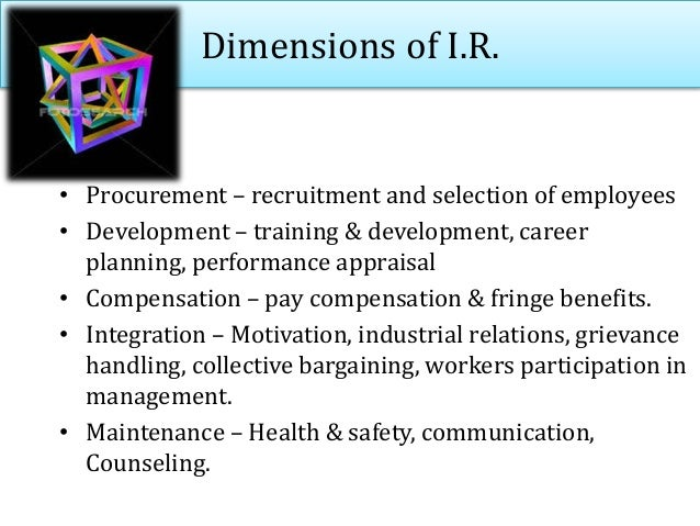 Dimensions of I.R. • Procurement – recruitment and selection of employees • Development – training & development, career p...