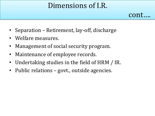 Dimensions of I.R. cont…. • Separation – Retirement, lay-off, discharge • Welfare measures. • Management of social securit...