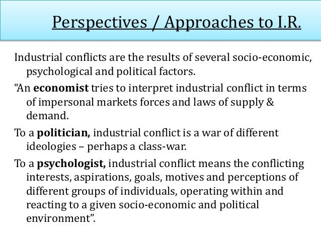 Perspectives / Approaches to I.R. Industrial conflicts are the results of several socio-economic, psychological and politi...