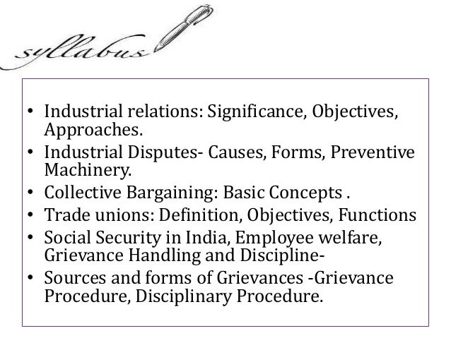 • Industrial relations: Significance, Objectives, Approaches. • Industrial Disputes- Causes, Forms, Preventive Machinery. ...