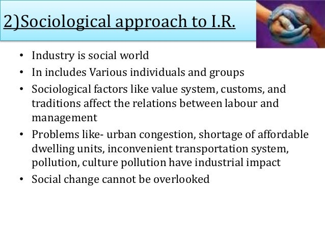 2)Sociological approach to I.R. • Industry is social world • In includes Various individuals and groups • Sociological fac...