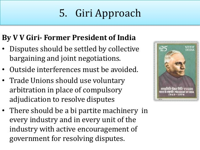 5. Giri Approach By V V Giri- Former President of India • Disputes should be settled by collective bargaining and joint ne...