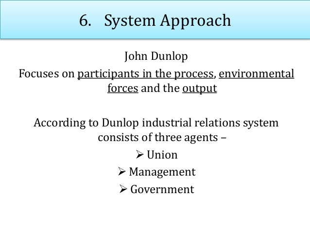 6. System Approach John Dunlop Focuses on participants in the process, environmental forces and the output According to Du...