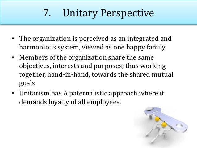 7. Unitary Perspective • The organization is perceived as an integrated and harmonious system, viewed as one happy family ...