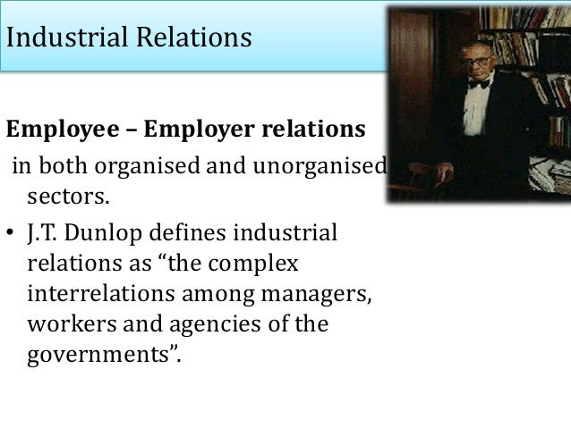 Industrial Relations Employee – Employer relations in both organised and unorganised sectors. • J.T. Dunlop defines indust...