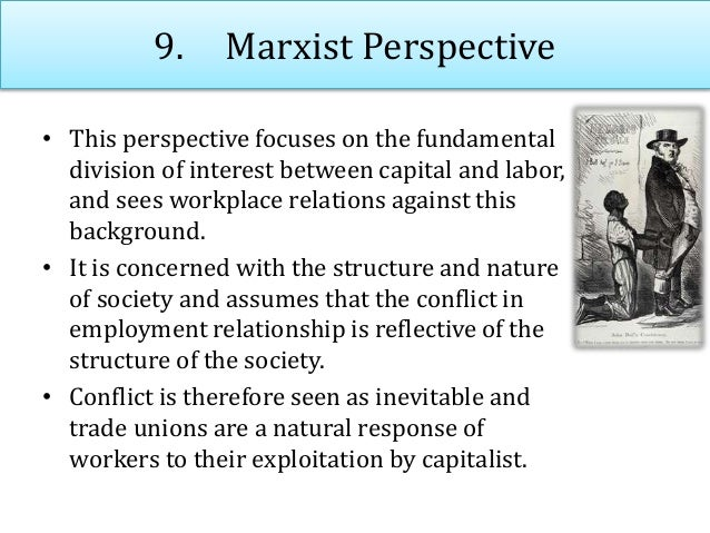 9. Marxist Perspective • This perspective focuses on the fundamental division of interest between capital and labor, and s...