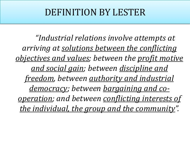 """DEFINITION BY LESTER """"Industrial relations involve attempts at arriving at solutions between the conflicting objectives an..."""