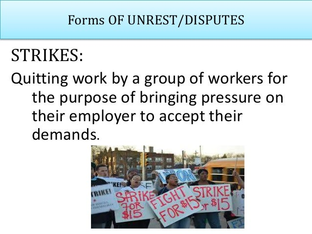 Forms OF UNREST/DISPUTES STRIKES: Quitting work by a group of workers for the purpose of bringing pressure on their employ...