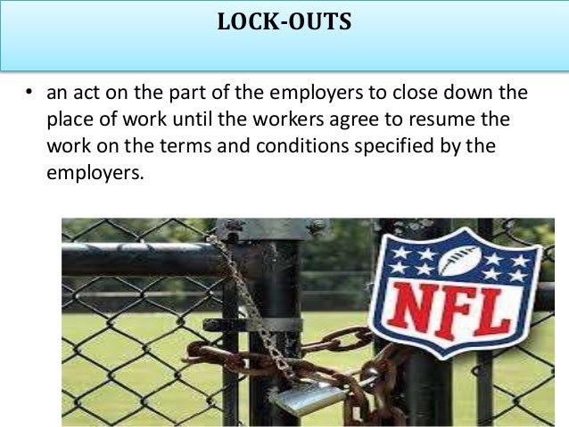 LOCK-OUTS • an act on the part of the employers to close down the place of work until the workers agree to resume the work...