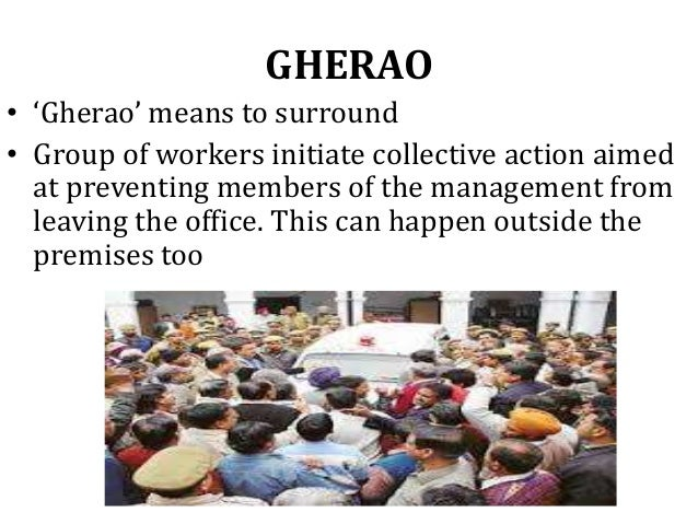 GHERAO • 'Gherao' means to surround • Group of workers initiate collective action aimed at preventing members of the manag...