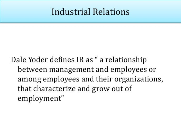 """Industrial Relations Dale Yoder defines IR as """" a relationship between management and employees or among employees and the..."""