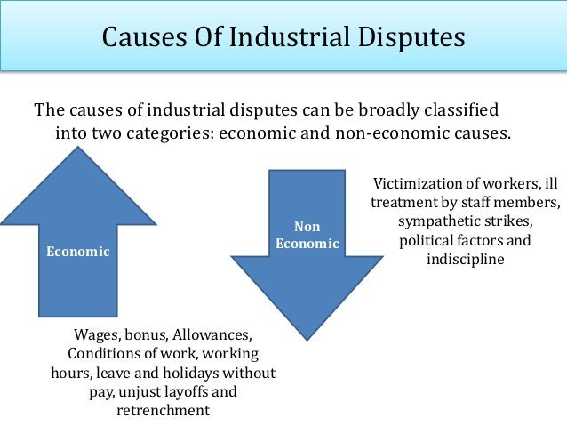 Causes Of Industrial Disputes The causes of industrial disputes can be broadly classified into two categories: economic an...