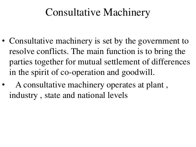 Consultative Machinery • Consultative machinery is set by the government to resolve conflicts. The main function is to bri...
