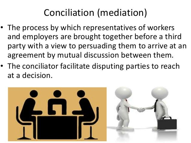 Conciliation (mediation) • The process by which representatives of workers and employers are brought together before a thi...