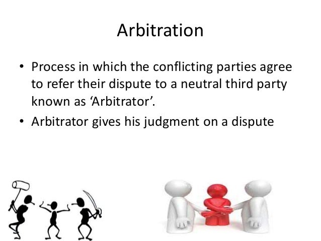 Arbitration • Process in which the conflicting parties agree to refer their dispute to a neutral third party known as 'Arb...
