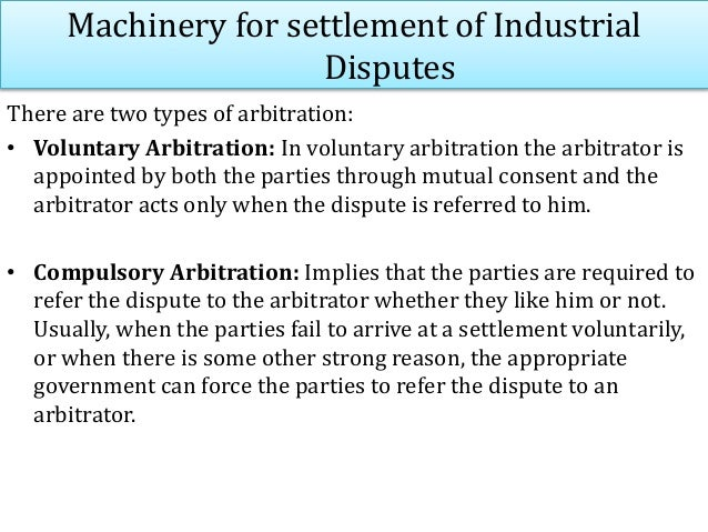 Machinery for settlement of Industrial Disputes There are two types of arbitration: • Voluntary Arbitration: In voluntary ...