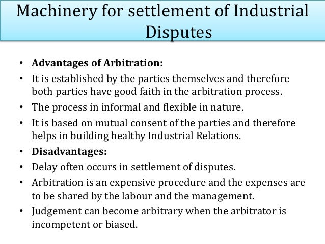 Machinery for settlement of Industrial Disputes • Advantages of Arbitration: • It is established by the parties themselves...
