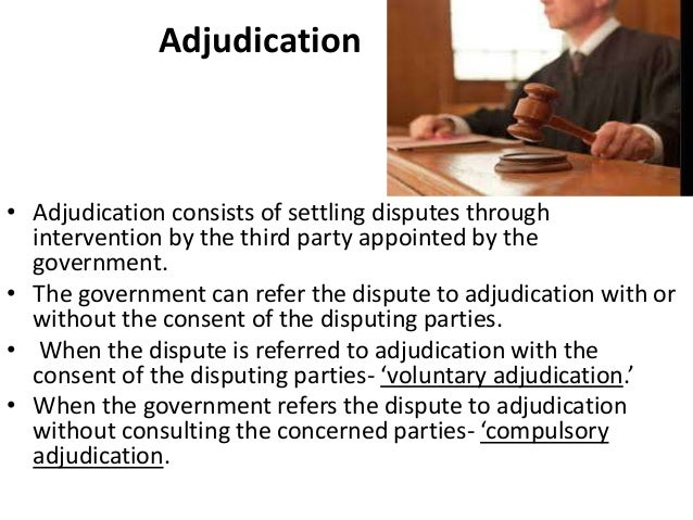 Adjudication • Adjudication consists of settling disputes through intervention by the third party appointed by the governm...