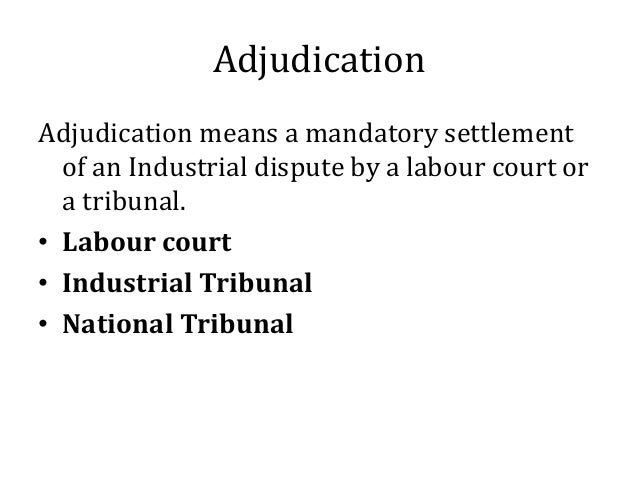 Adjudication Adjudication means a mandatory settlement of an Industrial dispute by a labour court or a tribunal. • Labour ...