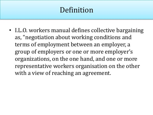"""Definition • I.L.O. workers manual defines collective bargaining as, """"negotiation about working conditions and terms of em..."""