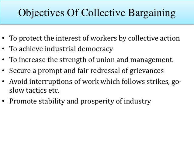 Objectives Of Collective Bargaining • To protect the interest of workers by collective action • To achieve industrial demo...