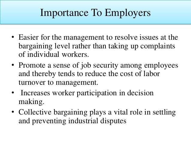 Importance To Employers • Easier for the management to resolve issues at the bargaining level rather than taking up compla...