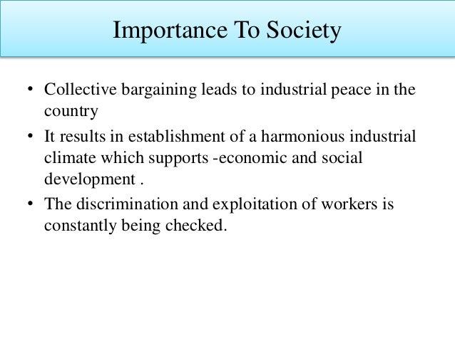 Importance To Society • Collective bargaining leads to industrial peace in the country • It results in establishment of a ...