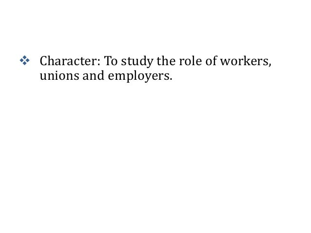  Character: To study the role of workers, unions and employers.