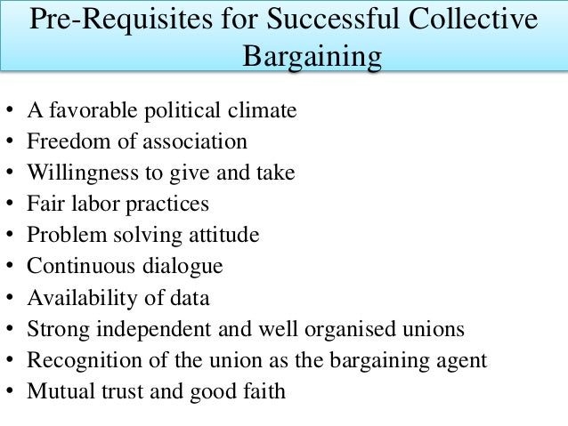 Pre-Requisites for Successful Collective Bargaining • A favorable political climate • Freedom of association • Willingness...