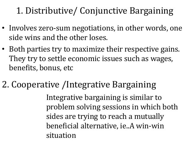 1. Distributive/ Conjunctive Bargaining • Involves zero-sum negotiations, in other words, one side wins and the other lose...
