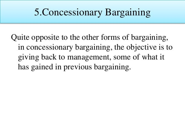 5.Concessionary Bargaining Quite opposite to the other forms of bargaining, in concessionary bargaining, the objective is ...