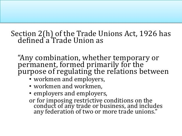 """Section 2(h) of the Trade Unions Act, 1926 has defined a Trade Union as """"Any combination, whether temporary or permanent, ..."""