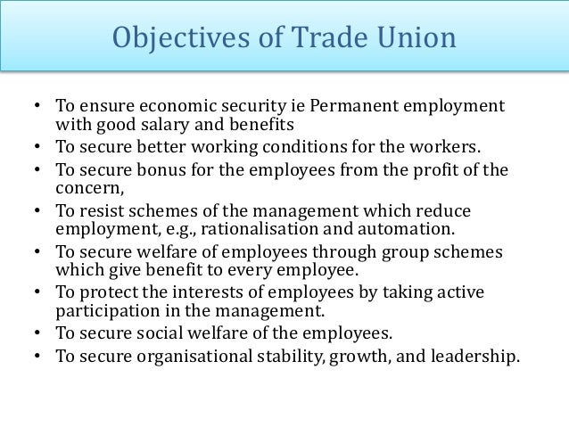 Objectives of Trade Union • To ensure economic security ie Permanent employment with good salary and benefits • To secure ...