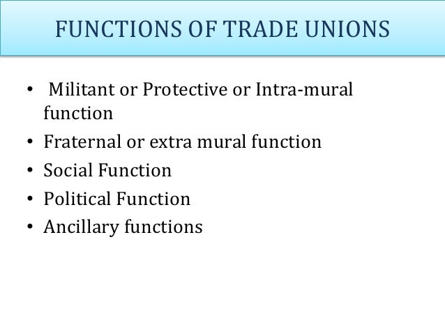 FUNCTIONS OF TRADE UNIONS • Militant or Protective or Intra-mural function • Fraternal or extra mural function • Social Fu...