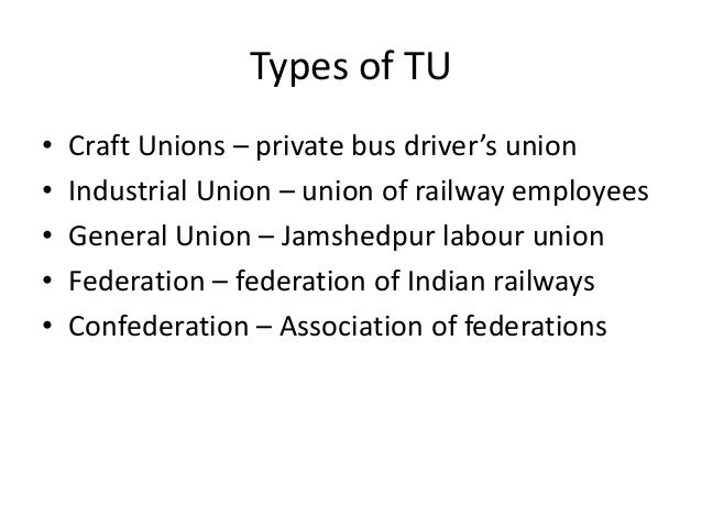 Types of TU • Craft Unions – private bus driver's union • Industrial Union – union of railway employees • General Union – ...