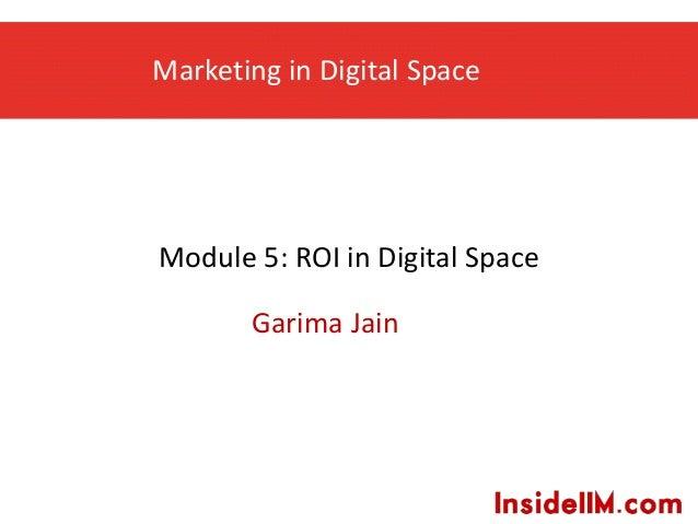 Marketing in Digital Space Garima Jain Module 5: ROI in Digital Space