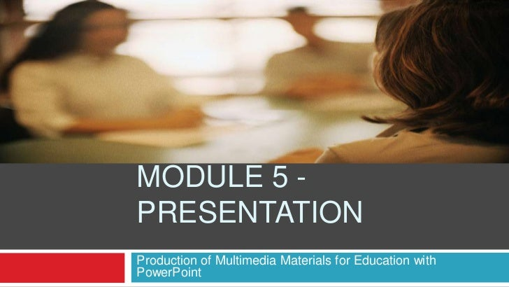 MODULE 5 -PRESENTATIONProduction of Multimedia Materials for Education withPowerPoint