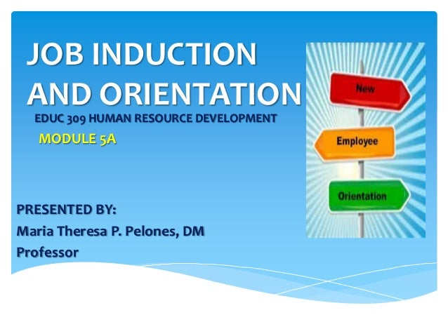 JOB INDUCTION AND ORIENTATION EDUC 309 HUMAN RESOURCE DEVELOPMENT MODULE 5A PRESENTED BY: Maria Theresa P. Pelones, DM Pro...