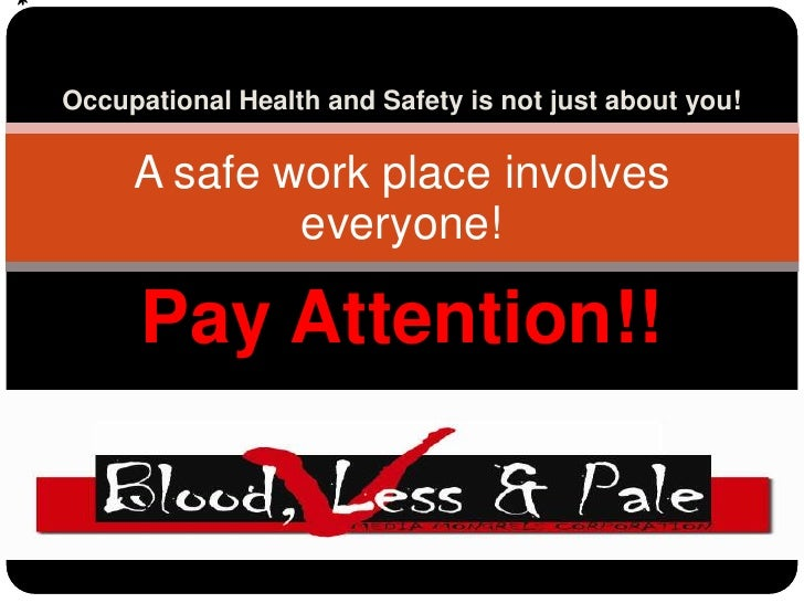 Occupational Health and Safety is not just about you!<br />A safe work place involves <br />everyone!<br />Pay Attention!!...