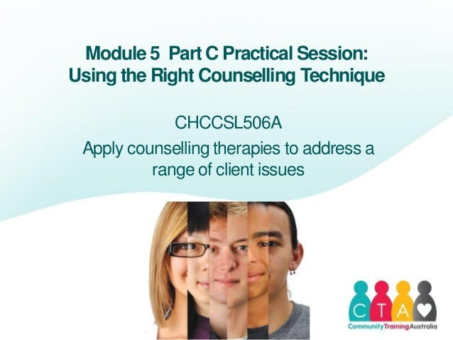 Module 5 Part C Practical Session:Using the Right Counselling TechniqueCHCCSL506AApply counselling therapies to address ar...