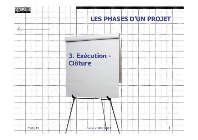 Frédéric SIMONNET 1 3. Exécution - Clôture LES PHASES D'UN PROJET 26/09/13